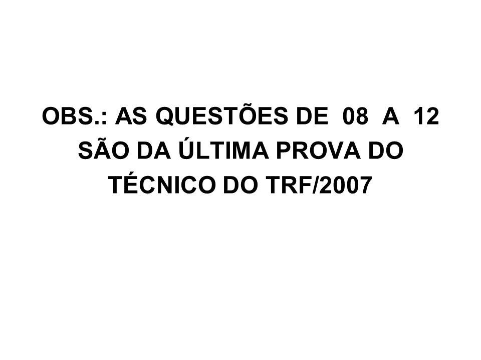 OBS.: AS QUESTÕES DE 08 A 12 SÃO DA ÚLTIMA PROVA DO TÉCNICO DO TRF/2007