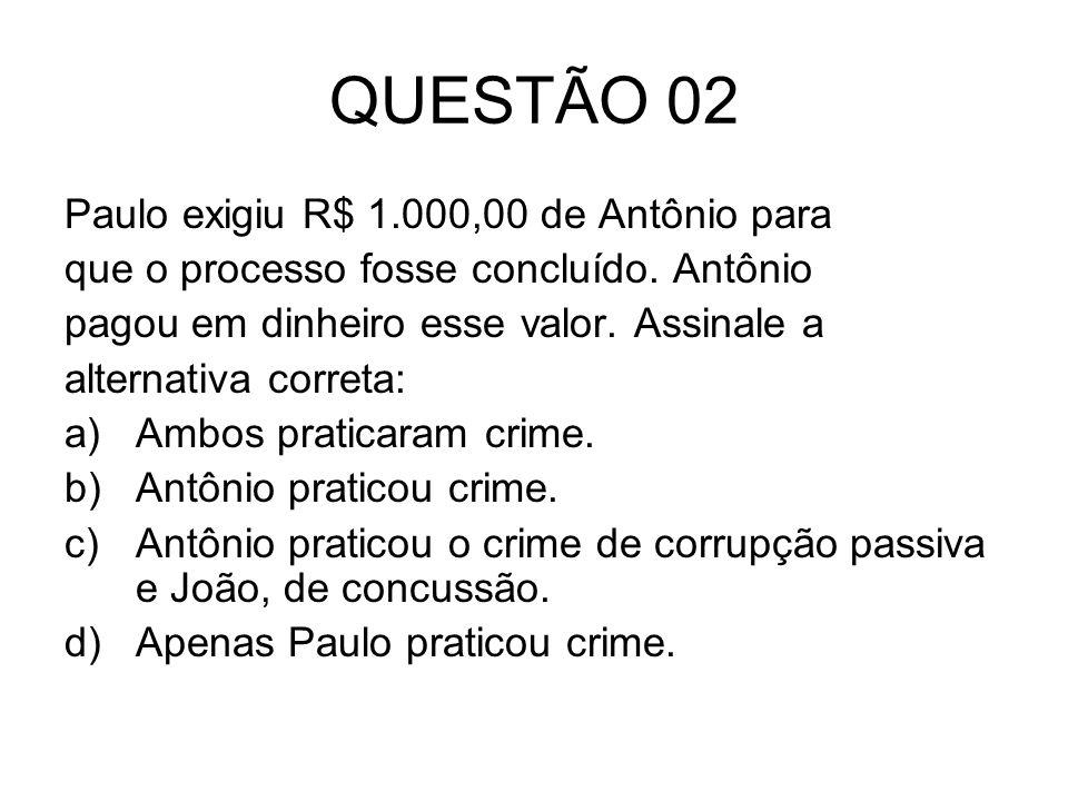 QUESTÃO 02 Paulo exigiu R$ 1.000,00 de Antônio para que o processo fosse concluído. Antônio pagou em dinheiro esse valor. Assinale a alternativa corre