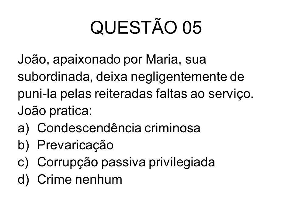QUESTÃO 05 João, apaixonado por Maria, sua subordinada, deixa negligentemente de puni-la pelas reiteradas faltas ao serviço. João pratica: a)Condescen