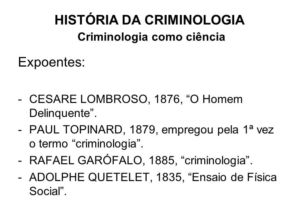 HISTÓRIA DA CRIMINOLOGIA Criminologia como ciência Expoentes: -CESARE LOMBROSO, 1876, O Homem Delinquente. -PAUL TOPINARD, 1879, empregou pela 1ª vez