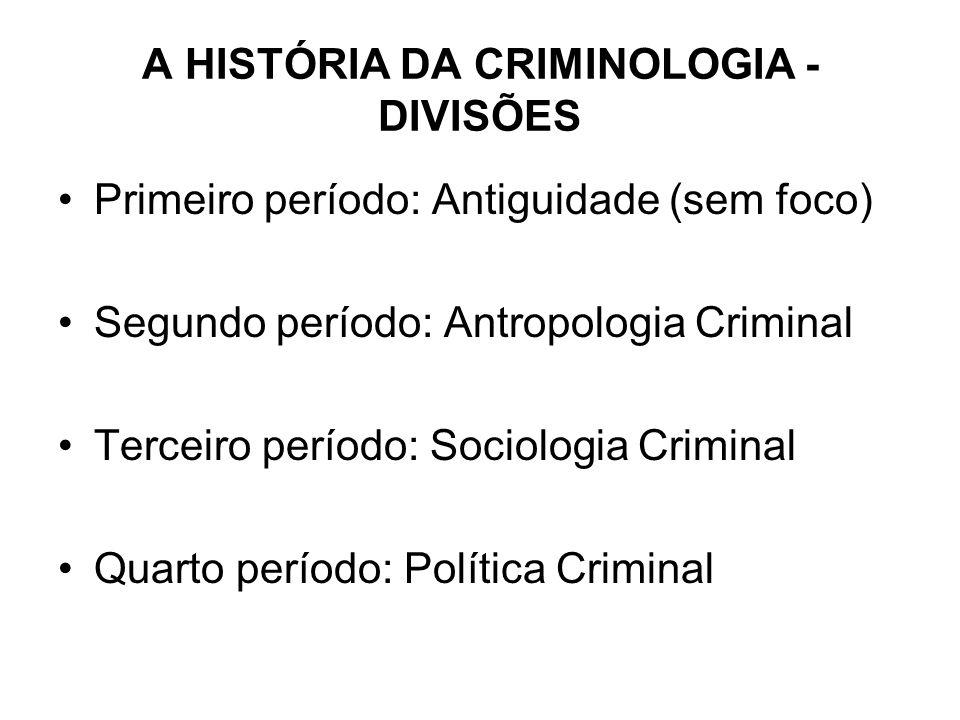 A HISTÓRIA DA CRIMINOLOGIA - DIVISÕES Primeiro período: Antiguidade (sem foco) Segundo período: Antropologia Criminal Terceiro período: Sociologia Cri