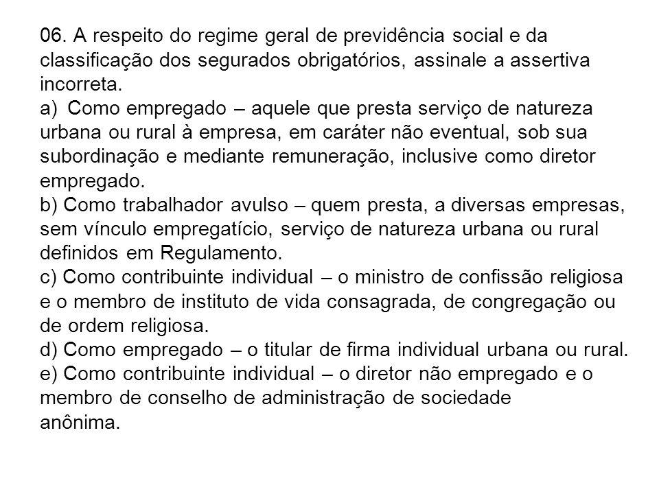 06. A respeito do regime geral de previdência social e da classificação dos segurados obrigatórios, assinale a assertiva incorreta. a)Como empregado –