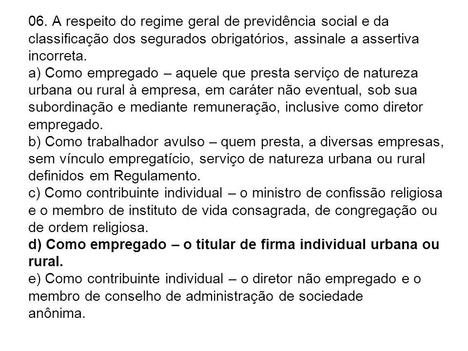 06. A respeito do regime geral de previdência social e da classificação dos segurados obrigatórios, assinale a assertiva incorreta. a) Como empregado