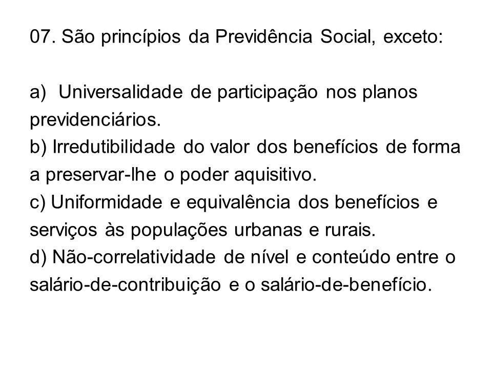 07. São princípios da Previdência Social, exceto: a)Universalidade de participação nos planos previdenciários. b) Irredutibilidade do valor dos benefí