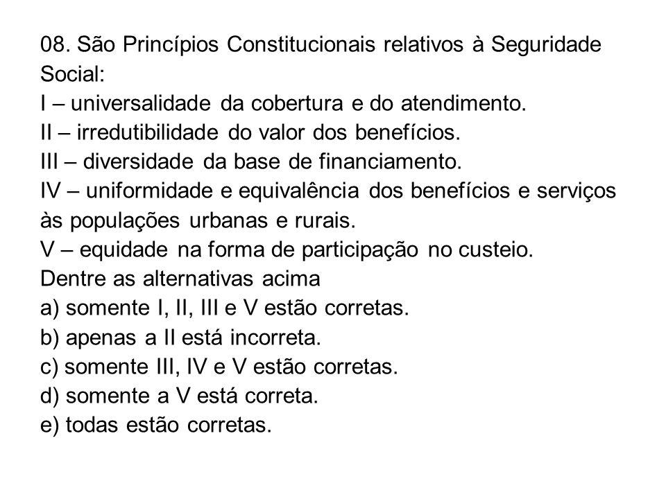 08. São Princípios Constitucionais relativos à Seguridade Social: I – universalidade da cobertura e do atendimento. II – irredutibilidade do valor dos