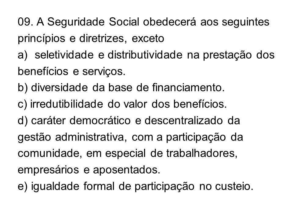 09. A Seguridade Social obedecerá aos seguintes princípios e diretrizes, exceto a)seletividade e distributividade na prestação dos benefícios e serviç