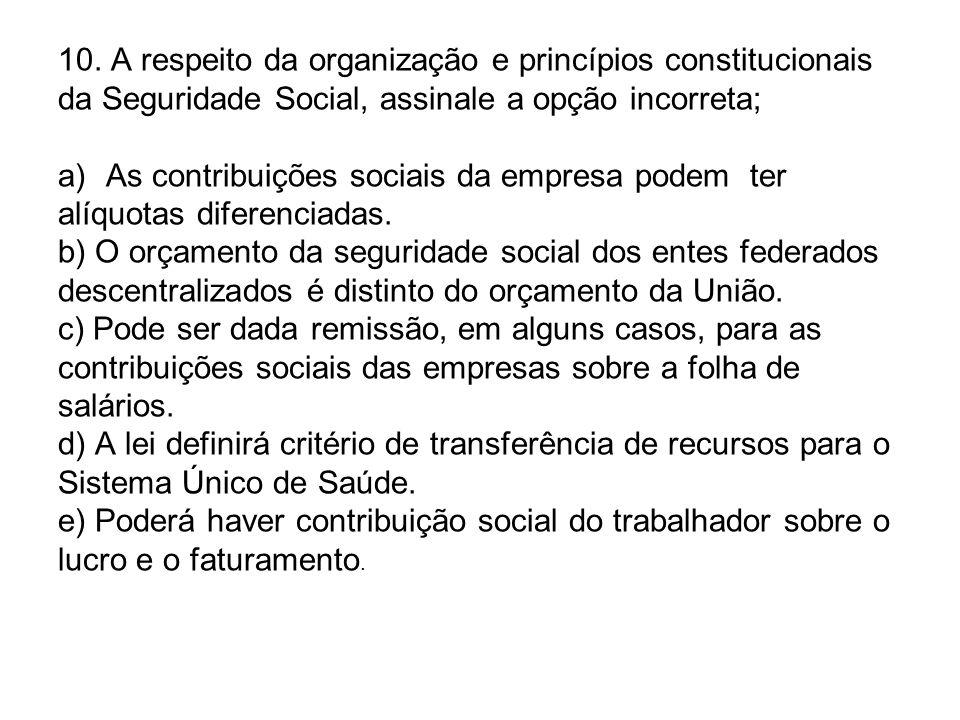 10. A respeito da organização e princípios constitucionais da Seguridade Social, assinale a opção incorreta; a)As contribuições sociais da empresa pod