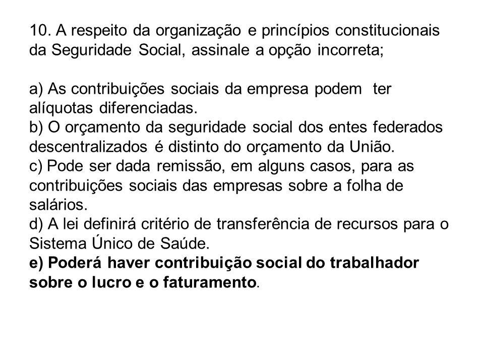 10. A respeito da organização e princípios constitucionais da Seguridade Social, assinale a opção incorreta; a) As contribuições sociais da empresa po