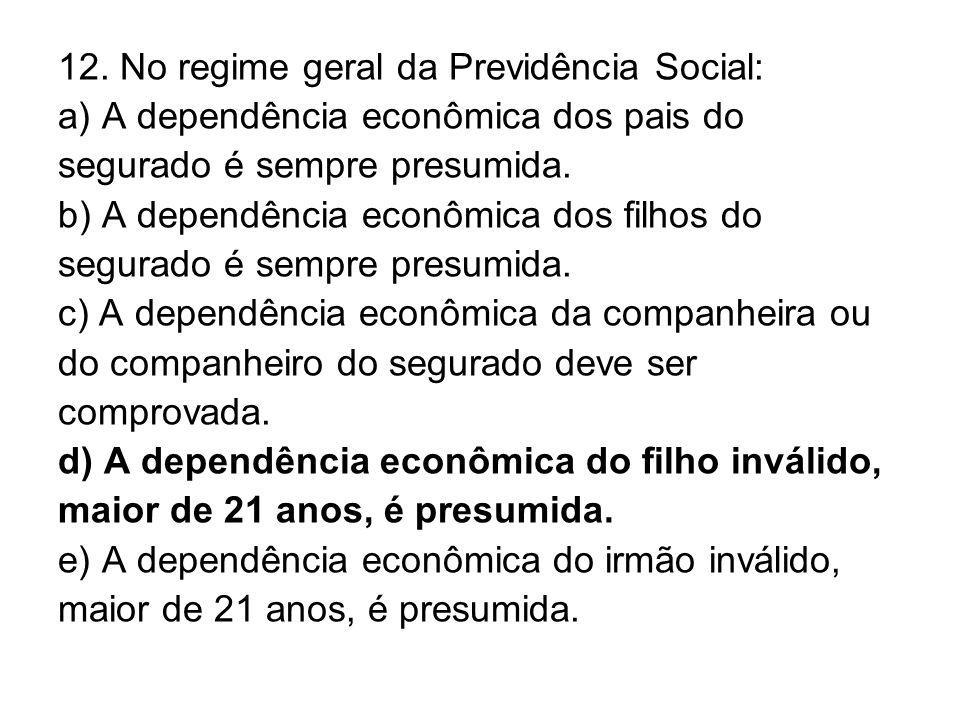 12. No regime geral da Previdência Social: a) A dependência econômica dos pais do segurado é sempre presumida. b) A dependência econômica dos filhos d