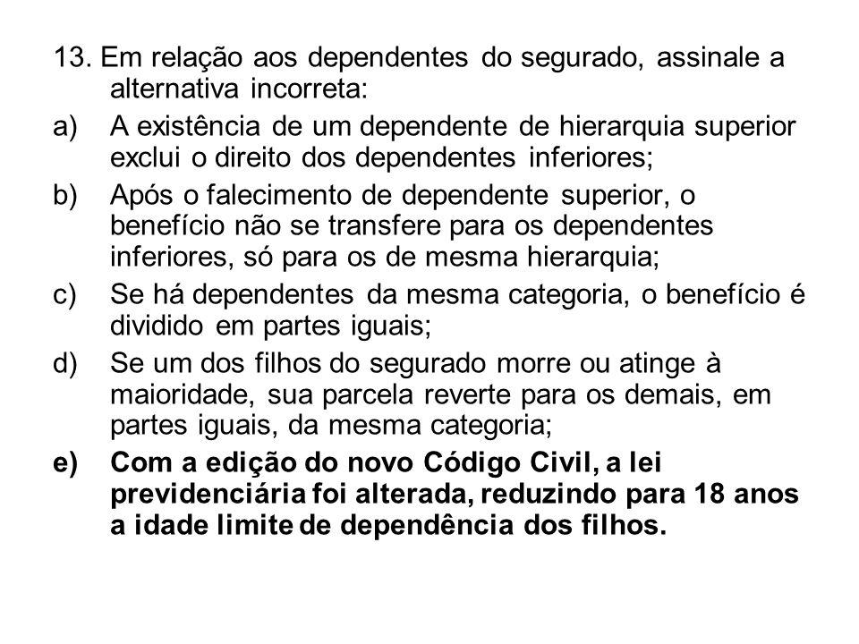 13. Em relação aos dependentes do segurado, assinale a alternativa incorreta: a)A existência de um dependente de hierarquia superior exclui o direito