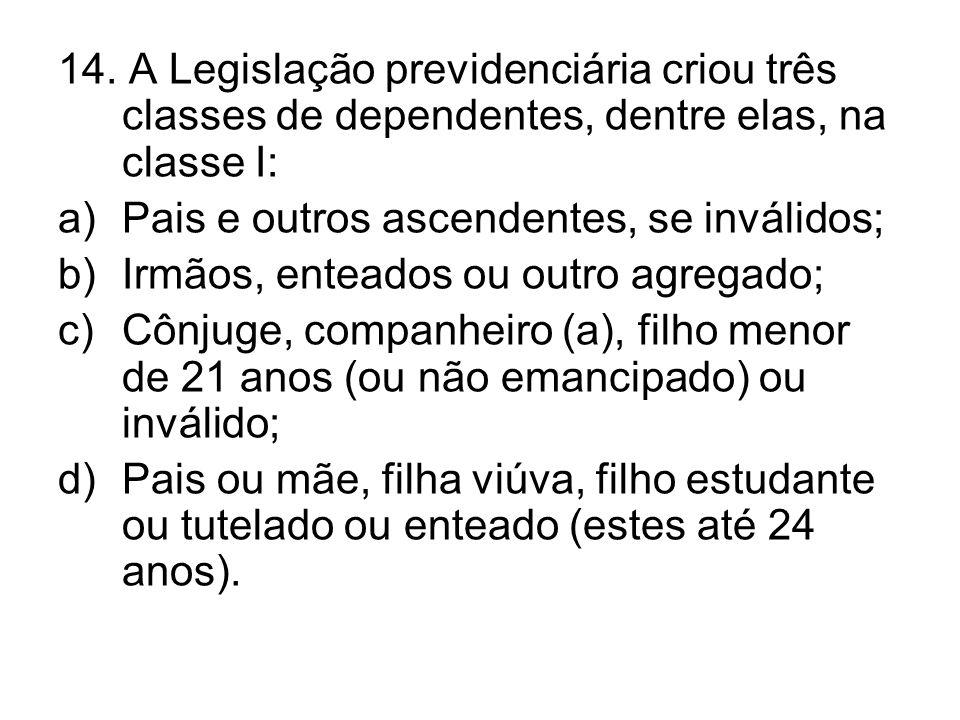 14. A Legislação previdenciária criou três classes de dependentes, dentre elas, na classe I: a)Pais e outros ascendentes, se inválidos; b)Irmãos, ente