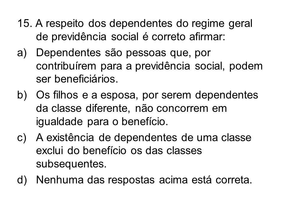 15. A respeito dos dependentes do regime geral de previdência social é correto afirmar: a)Dependentes são pessoas que, por contribuírem para a previdê