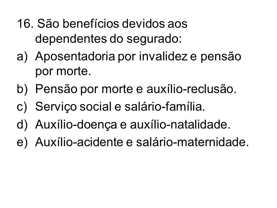 16. São benefícios devidos aos dependentes do segurado: a)Aposentadoria por invalidez e pensão por morte. b)Pensão por morte e auxílio-reclusão. c)Ser