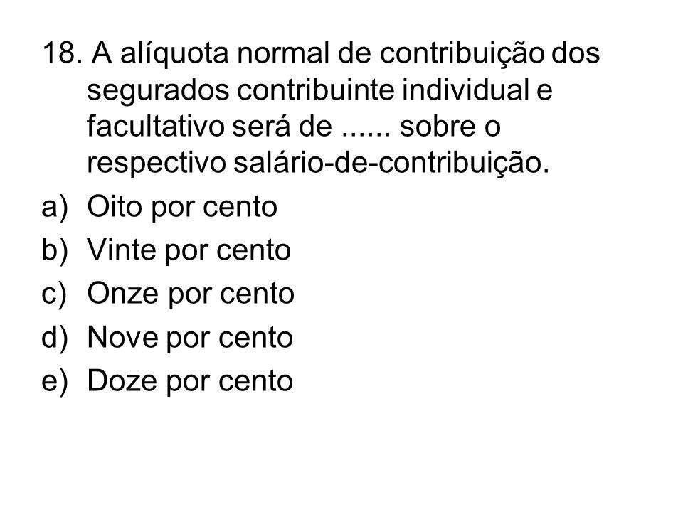 18. A alíquota normal de contribuição dos segurados contribuinte individual e facultativo será de...... sobre o respectivo salário-de-contribuição. a)