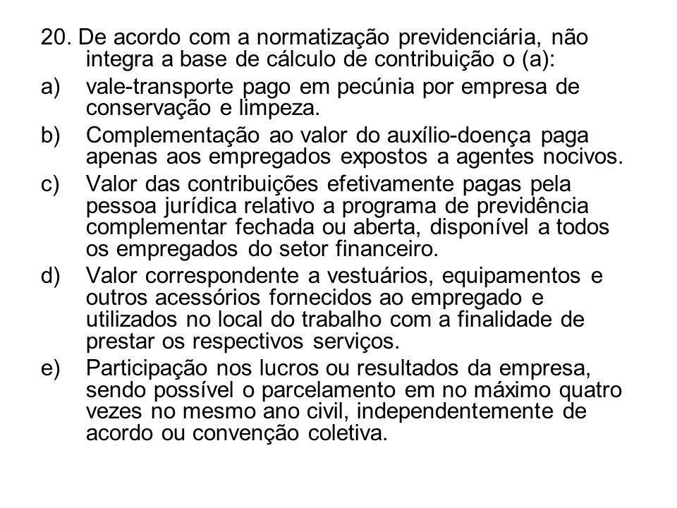 20. De acordo com a normatização previdenciária, não integra a base de cálculo de contribuição o (a): a)vale-transporte pago em pecúnia por empresa de