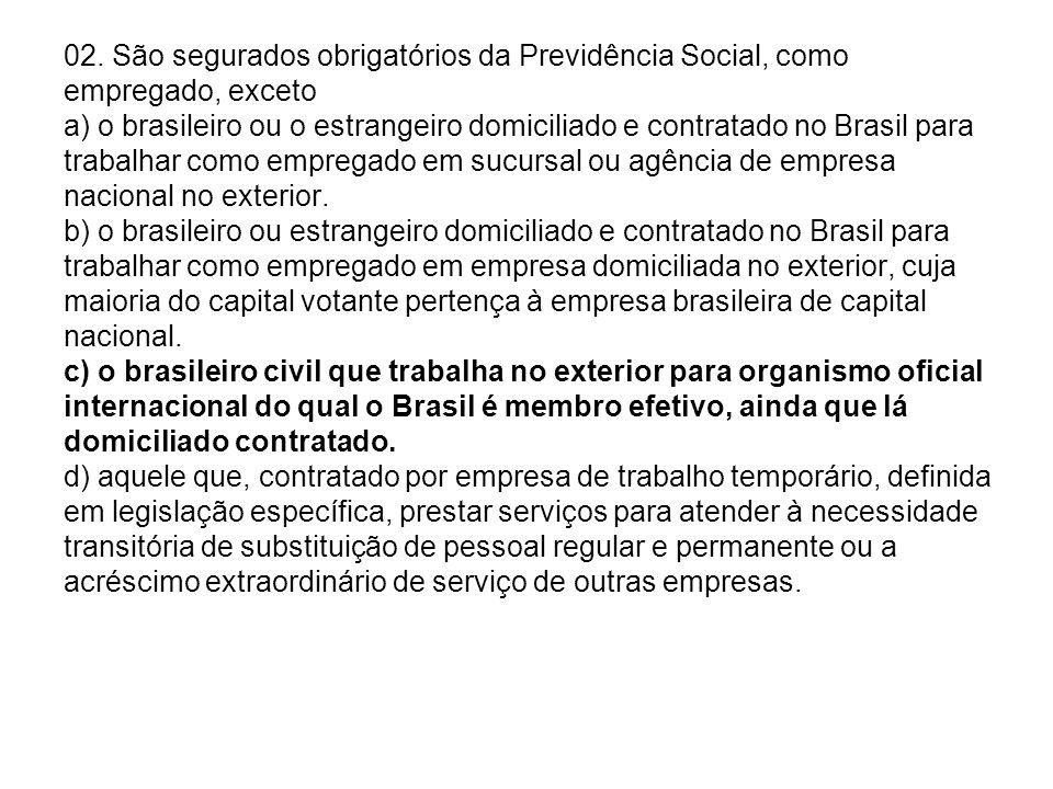 02. São segurados obrigatórios da Previdência Social, como empregado, exceto a) o brasileiro ou o estrangeiro domiciliado e contratado no Brasil para