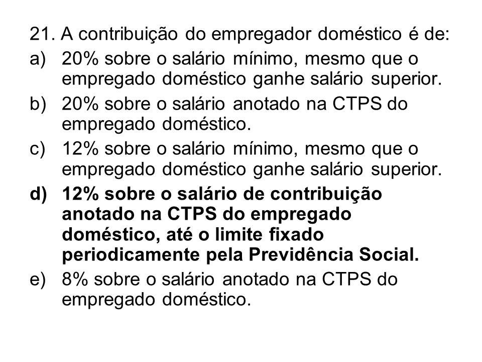 21. A contribuição do empregador doméstico é de: a)20% sobre o salário mínimo, mesmo que o empregado doméstico ganhe salário superior. b)20% sobre o s