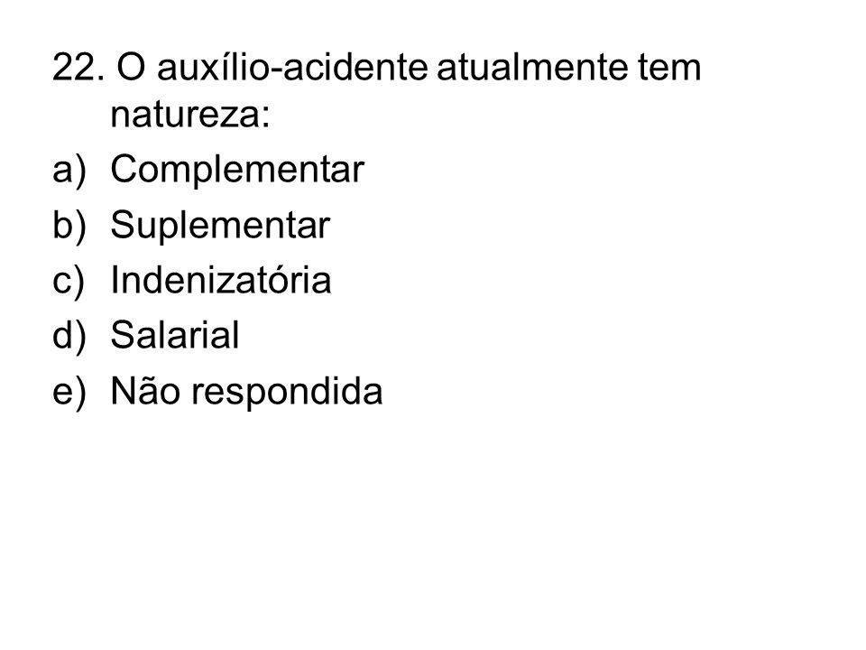 22. O auxílio-acidente atualmente tem natureza: a)Complementar b)Suplementar c)Indenizatória d)Salarial e)Não respondida