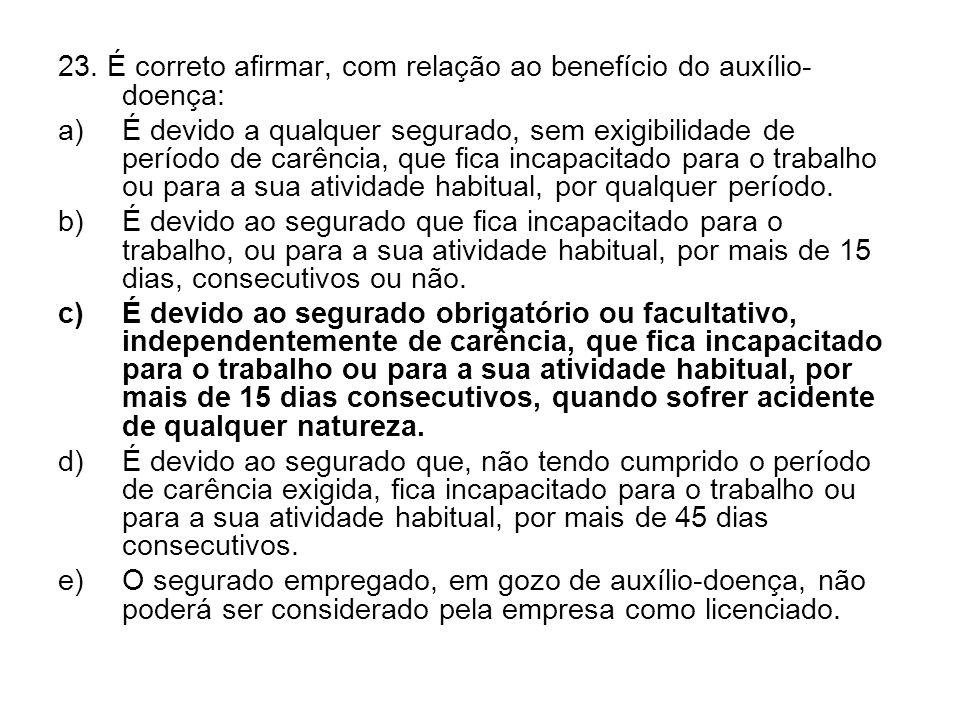 23. É correto afirmar, com relação ao benefício do auxílio- doença: a)É devido a qualquer segurado, sem exigibilidade de período de carência, que fica