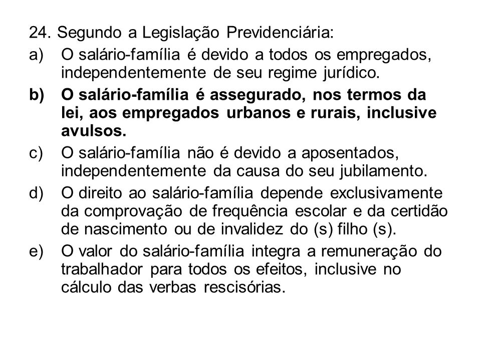 24. Segundo a Legislação Previdenciária: a)O salário-família é devido a todos os empregados, independentemente de seu regime jurídico. b)O salário-fam