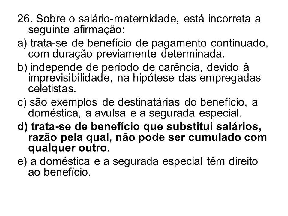 26. Sobre o salário-maternidade, está incorreta a seguinte afirmação: a) trata-se de benefício de pagamento continuado, com duração previamente determ