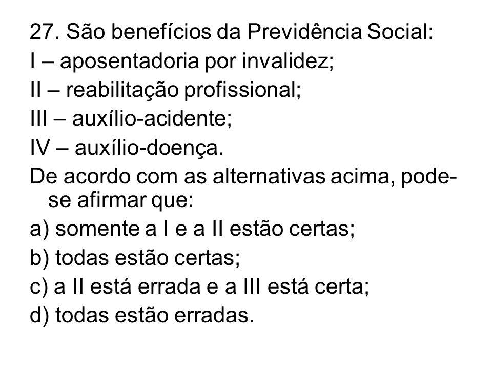 27. São benefícios da Previdência Social: I – aposentadoria por invalidez; II – reabilitação profissional; III – auxílio-acidente; IV – auxílio-doença