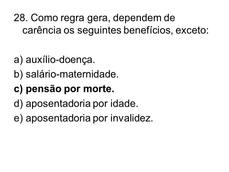 28. Como regra gera, dependem de carência os seguintes benefícios, exceto: a) auxílio-doença. b) salário-maternidade. c) pensão por morte. d) aposenta
