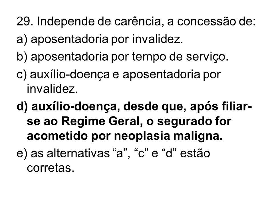 29. Independe de carência, a concessão de: a) aposentadoria por invalidez. b) aposentadoria por tempo de serviço. c) auxílio-doença e aposentadoria po