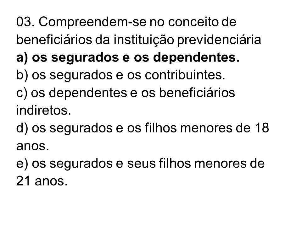 03. Compreendem-se no conceito de beneficiários da instituição previdenciária a) os segurados e os dependentes. b) os segurados e os contribuintes. c)