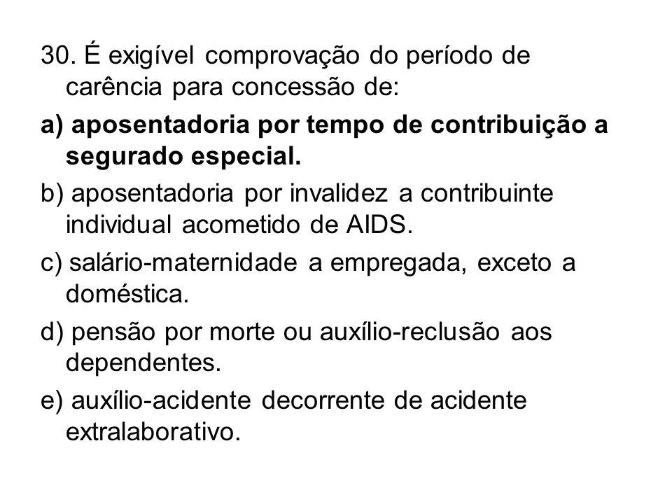 30. É exigível comprovação do período de carência para concessão de: a) aposentadoria por tempo de contribuição a segurado especial. b) aposentadoria