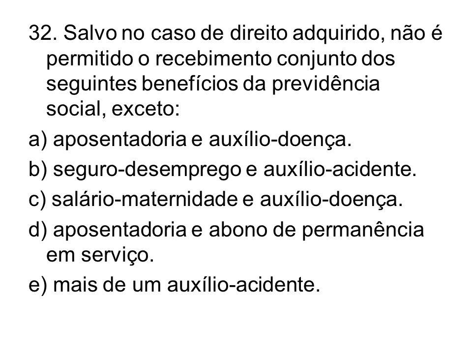 32. Salvo no caso de direito adquirido, não é permitido o recebimento conjunto dos seguintes benefícios da previdência social, exceto: a) aposentadori