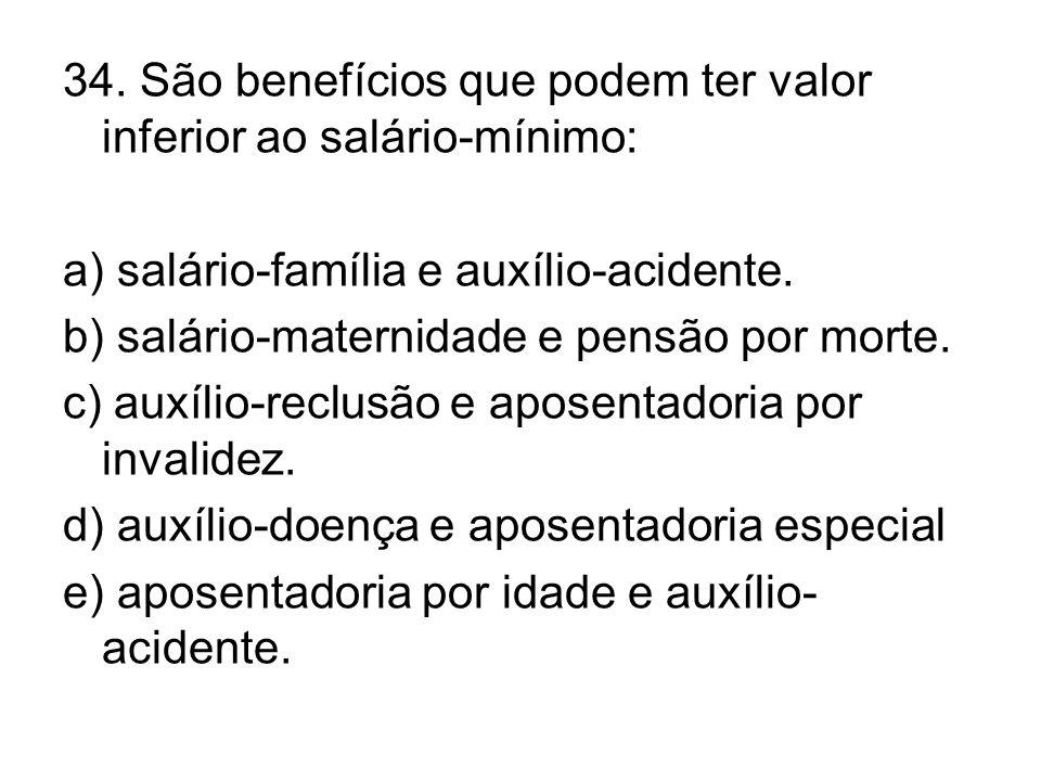 34. São benefícios que podem ter valor inferior ao salário-mínimo: a) salário-família e auxílio-acidente. b) salário-maternidade e pensão por morte. c