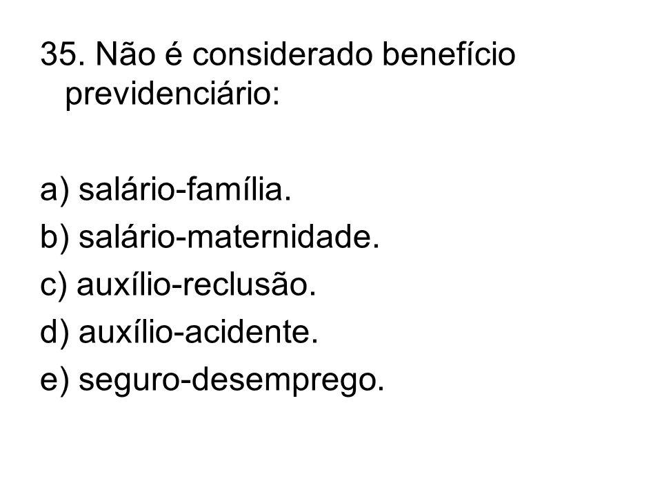35. Não é considerado benefício previdenciário: a) salário-família. b) salário-maternidade. c) auxílio-reclusão. d) auxílio-acidente. e) seguro-desemp