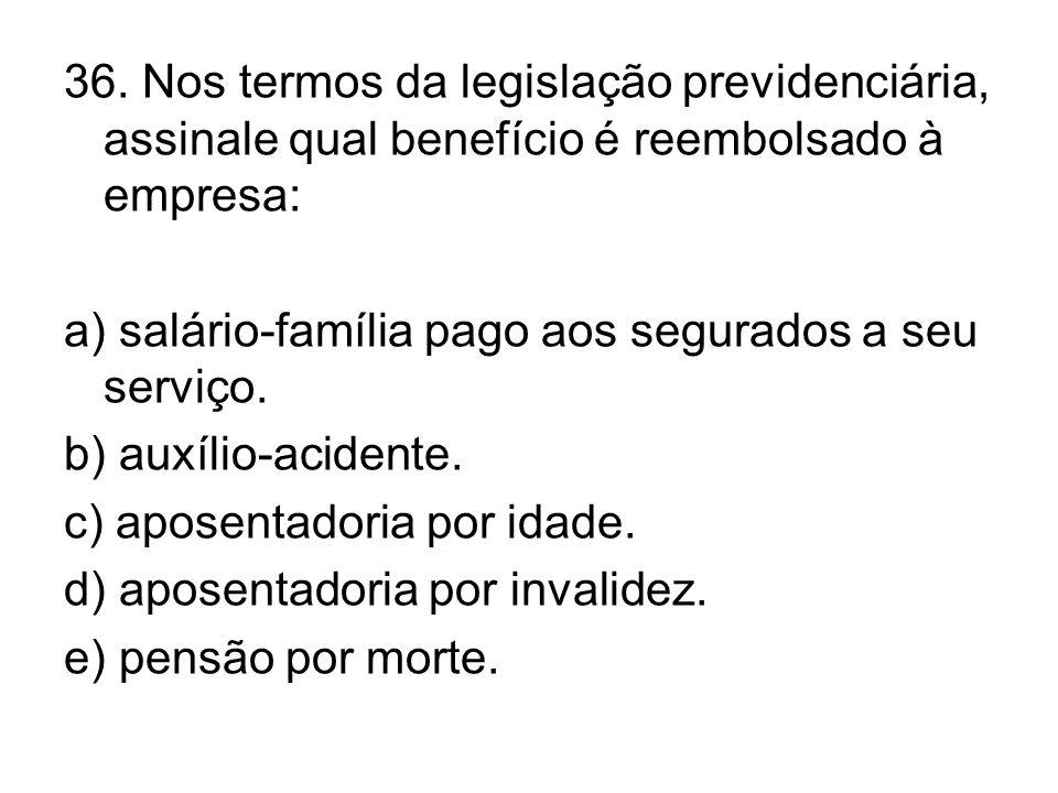 36. Nos termos da legislação previdenciária, assinale qual benefício é reembolsado à empresa: a) salário-família pago aos segurados a seu serviço. b)