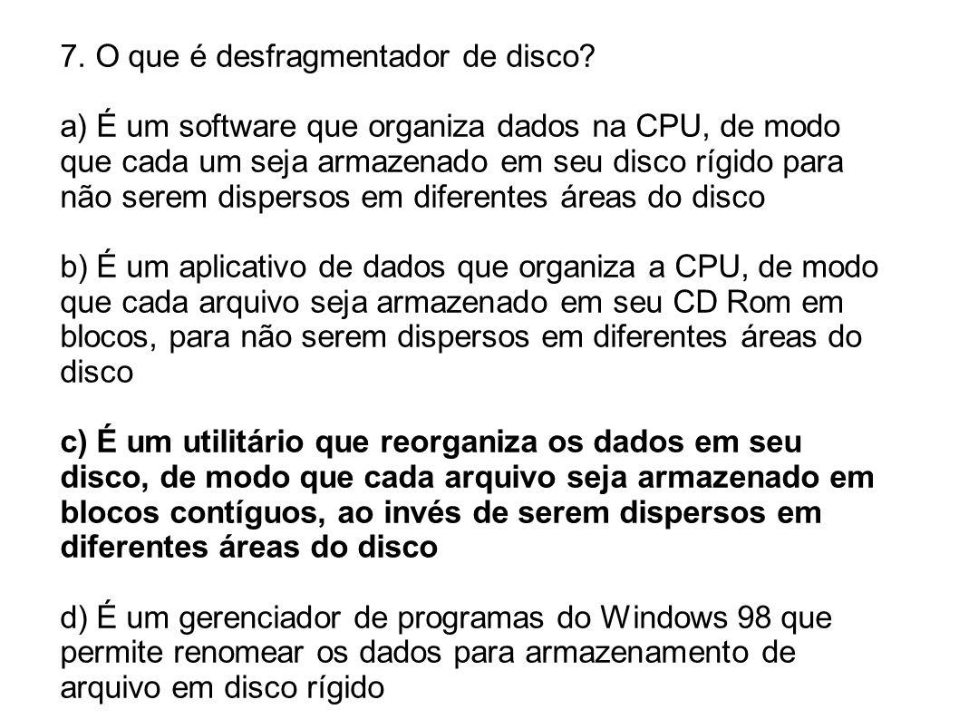 7. O que é desfragmentador de disco? a) É um software que organiza dados na CPU, de modo que cada um seja armazenado em seu disco rígido para não sere