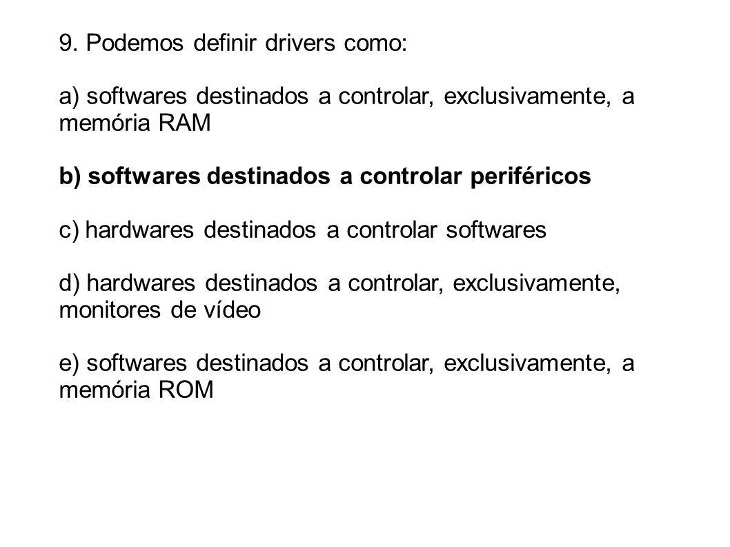 9. Podemos definir drivers como: a) softwares destinados a controlar, exclusivamente, a memória RAM b) softwares destinados a controlar periféricos c)