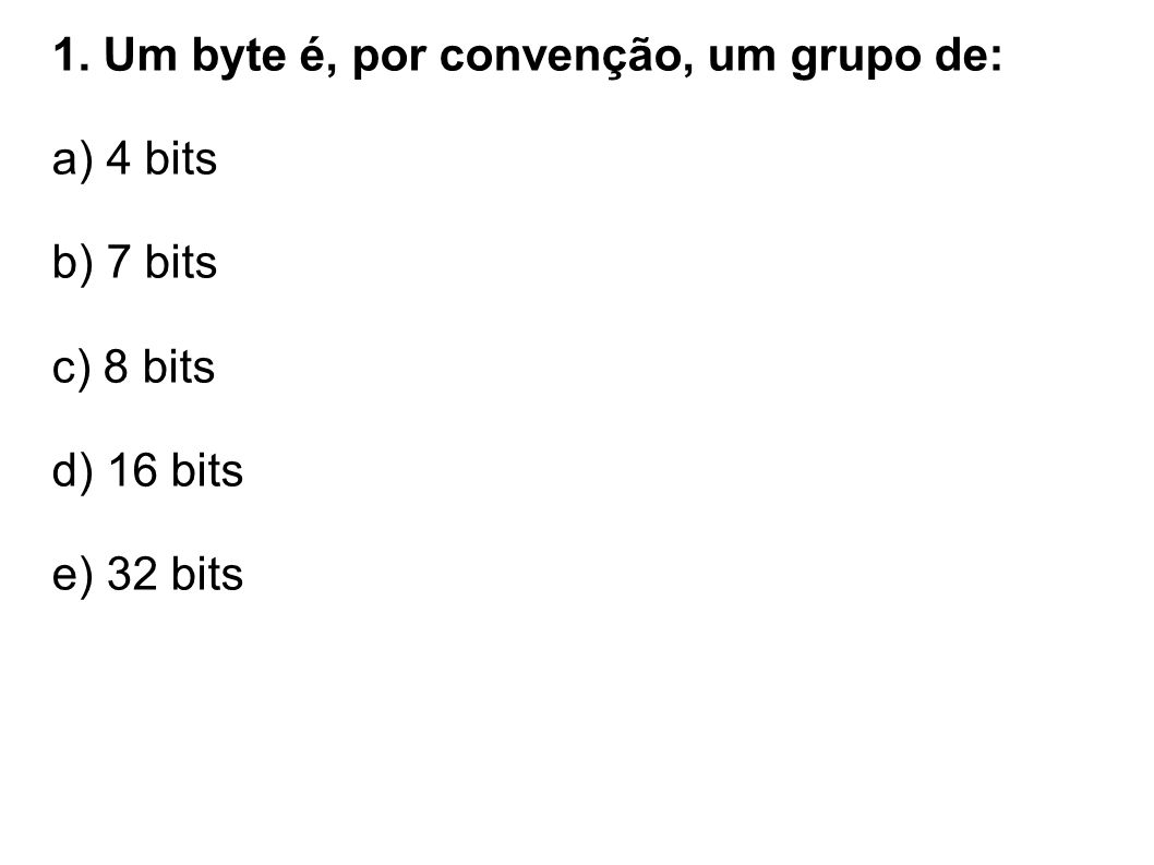 1. Um byte é, por convenção, um grupo de: a) 4 bits b) 7 bits c) 8 bits d) 16 bits e) 32 bits