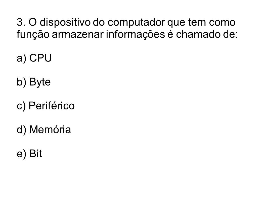 3. O dispositivo do computador que tem como função armazenar informações é chamado de: a) CPU b) Byte c) Periférico d) Memória e) Bit