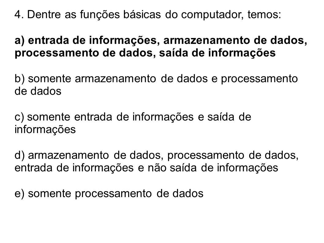 4. Dentre as funções básicas do computador, temos: a) entrada de informações, armazenamento de dados, processamento de dados, saída de informações b)