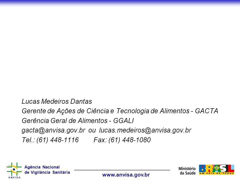 Agência Nacional de Vigilância Sanitária www.anvisa.gov.br Lucas Medeiros Dantas Gerente de Ações de Ciência e Tecnologia de Alimentos - GACTA Gerência Geral de Alimentos - GGALI gacta@anvisa.gov.br ou lucas.medeiros@anvisa.gov.br Tel.: (61) 448-1116Fax: (61) 448-1080