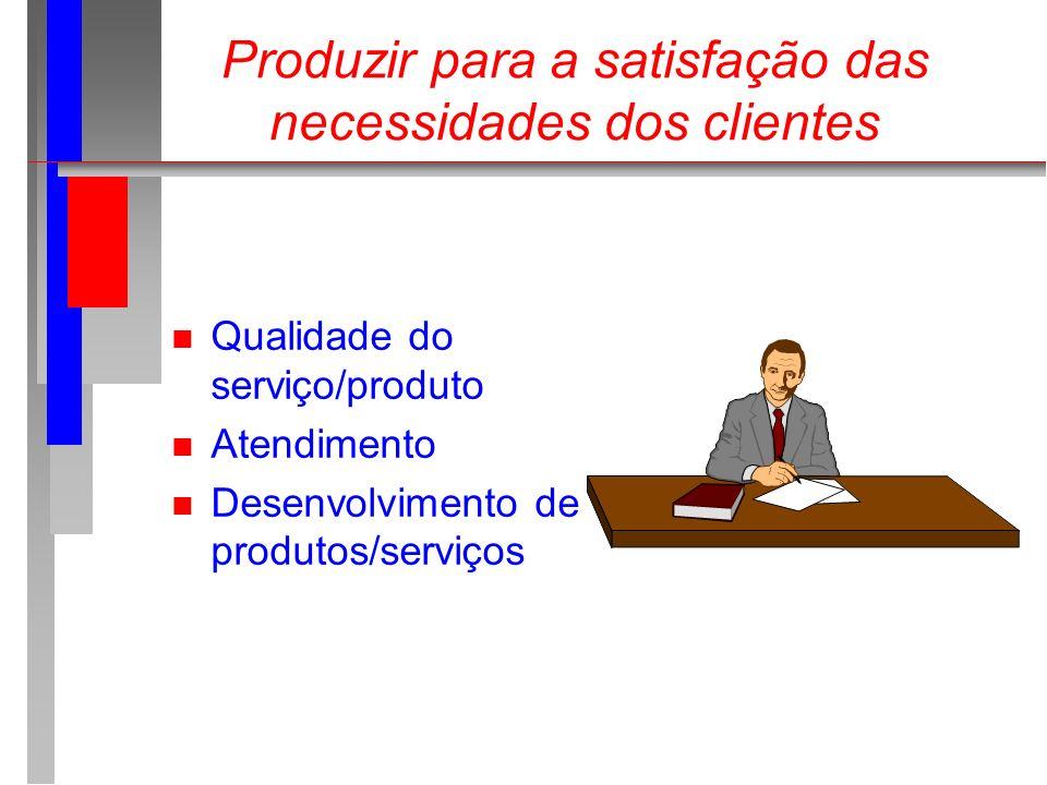 Produzir para a satisfação das necessidades dos clientes n Qualidade do serviço/produto n Atendimento n Desenvolvimento de produtos/serviços