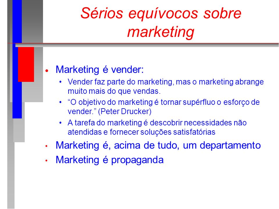 Sérios equívocos sobre marketing Marketing é vender: Vender faz parte do marketing, mas o marketing abrange muito mais do que vendas. O objetivo do ma