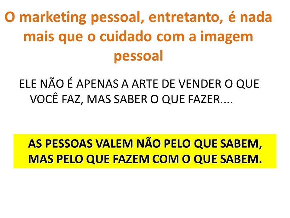 O marketing pessoal, entretanto, é nada mais que o cuidado com a imagem pessoal ELE NÃO É APENAS A ARTE DE VENDER O QUE VOCÊ FAZ, MAS SABER O QUE FAZE