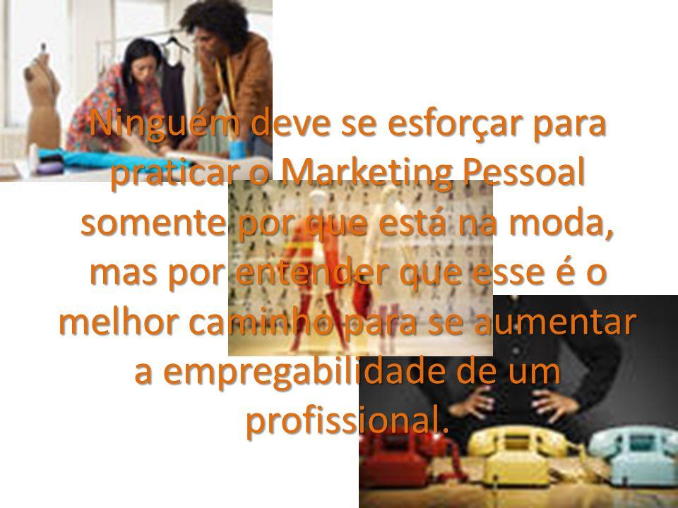 Ninguém deve se esforçar para praticar o Marketing Pessoal somente por que está na moda, mas por entender que esse é o melhor caminho para se aumentar