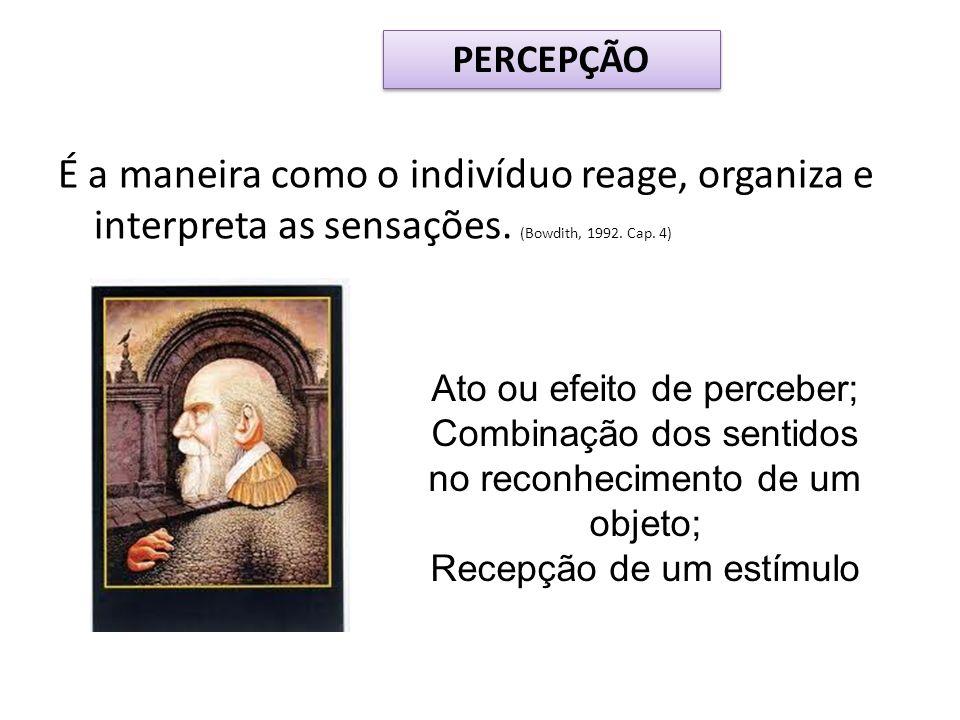 É a maneira como o indivíduo reage, organiza e interpreta as sensações. (Bowdith, 1992. Cap. 4) Ato ou efeito de perceber; Combinação dos sentidos no