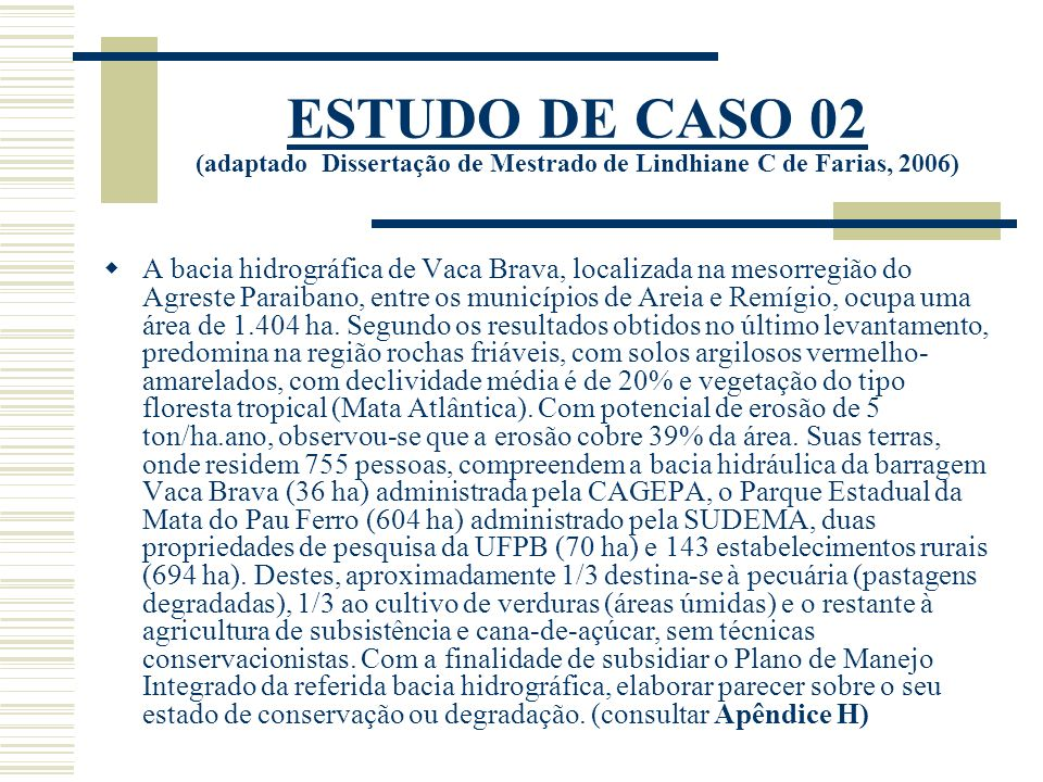 ESTUDO DE CASO 02 (adaptado Dissertação de Mestrado de Lindhiane C de Farias, 2006) A bacia hidrográfica de Vaca Brava, localizada na mesorregião do Agreste Paraibano, entre os municípios de Areia e Remígio, ocupa uma área de 1.404 ha.