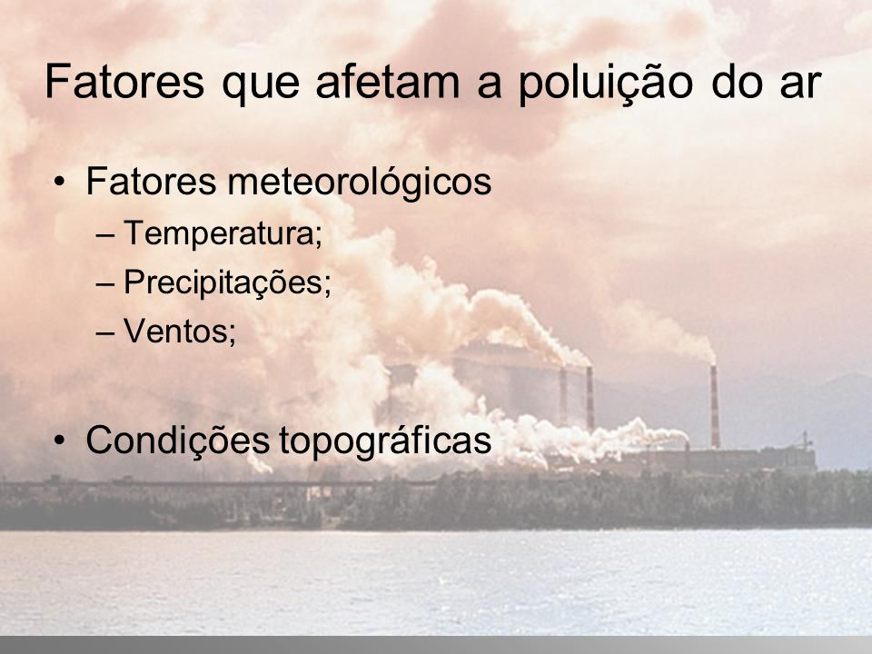 Fatores que afetam a poluição do ar Fatores meteorológicos –Temperatura; –Precipitações; –Ventos; Condições topográficas