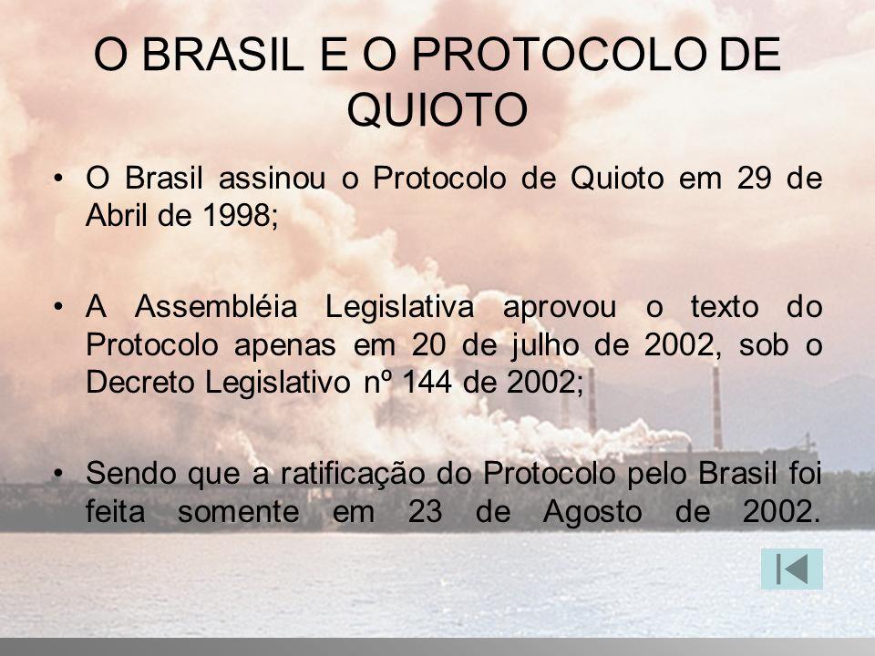 O BRASIL E O PROTOCOLO DE QUIOTO O Brasil assinou o Protocolo de Quioto em 29 de Abril de 1998; A Assembléia Legislativa aprovou o texto do Protocolo apenas em 20 de julho de 2002, sob o Decreto Legislativo nº 144 de 2002; Sendo que a ratificação do Protocolo pelo Brasil foi feita somente em 23 de Agosto de 2002.