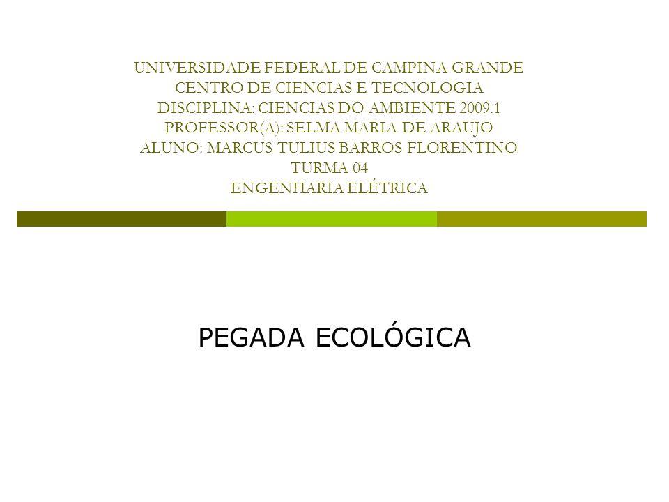 UNIVERSIDADE FEDERAL DE CAMPINA GRANDE CENTRO DE CIENCIAS E TECNOLOGIA DISCIPLINA: CIENCIAS DO AMBIENTE 2009.1 PROFESSOR(A): SELMA MARIA DE ARAUJO ALUNO: MARCUS TULIUS BARROS FLORENTINO TURMA 04 ENGENHARIA ELÉTRICA PEGADA ECOLÓGICA