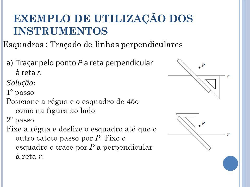 Esquadros : Traçado de linhas perpendiculares EXEMPLO DE UTILIZAÇÃO DOS INSTRUMENTOS a)Traçar pelo ponto P a reta perpendicular à reta r. Solução: 1º